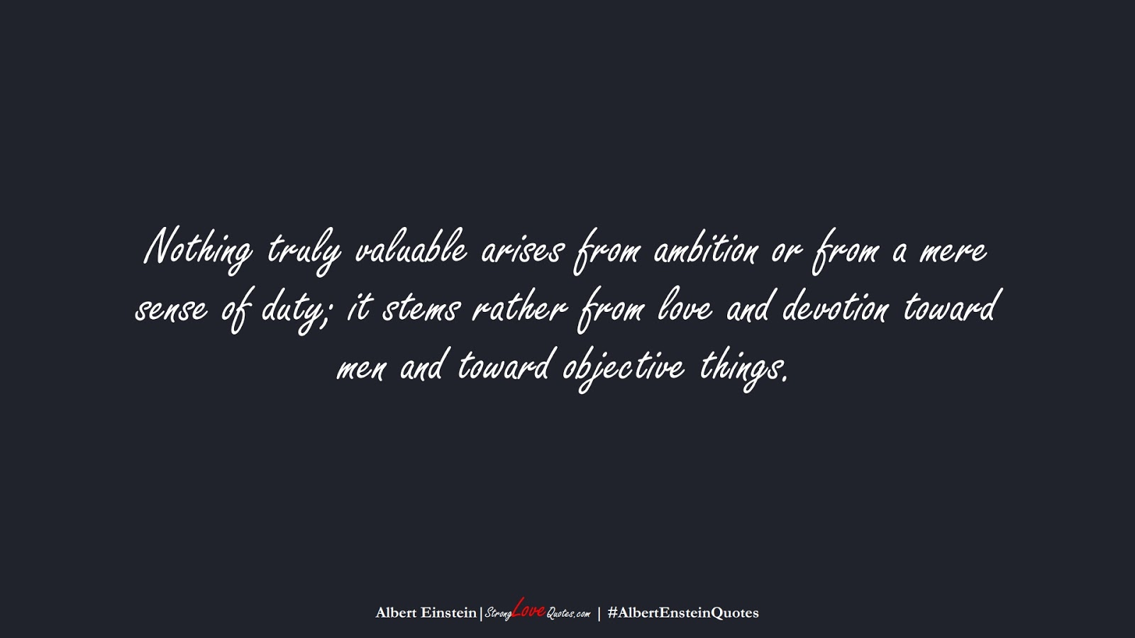 Nothing truly valuable arises from ambition or from a mere sense of duty; it stems rather from love and devotion toward men and toward objective things. (Albert Einstein);  #AlbertEnsteinQuotes