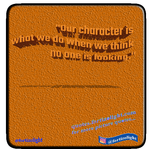 """Our character is what we do when we think no one is looking."""