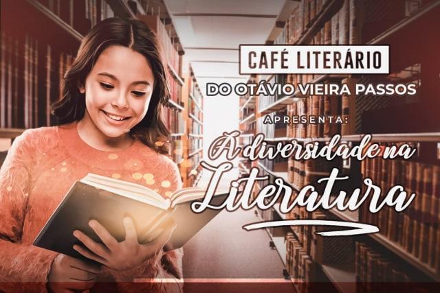 O CAFÉ LITERÁRIO DO CENTRO DE ENSINO DR. OTÁVIO VIEIRA PASSOS APRESENTA: A DIVERSIDADE NA LITERATURA.