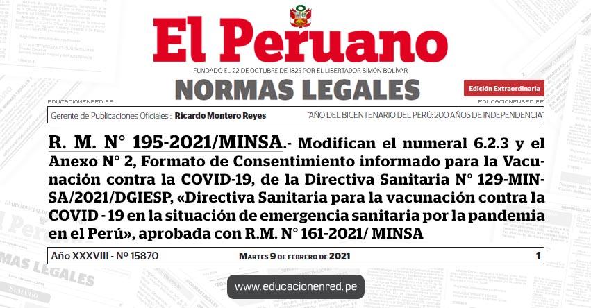 R. M. N° 195-2021/MINSA.- Modifican el numeral 6.2.3 y el Anexo N° 2, Formato de Consentimiento informado para la Vacunación contra la COVID-19, de la Directiva Sanitaria N° 129-MINSA/2021/DGIESP, «Directiva Sanitaria para la vacunación contra la COVID - 19 en la situación de emergencia sanitaria por la pandemia en el Perú», aprobada con R.M. N° 161-2021/ MINSA