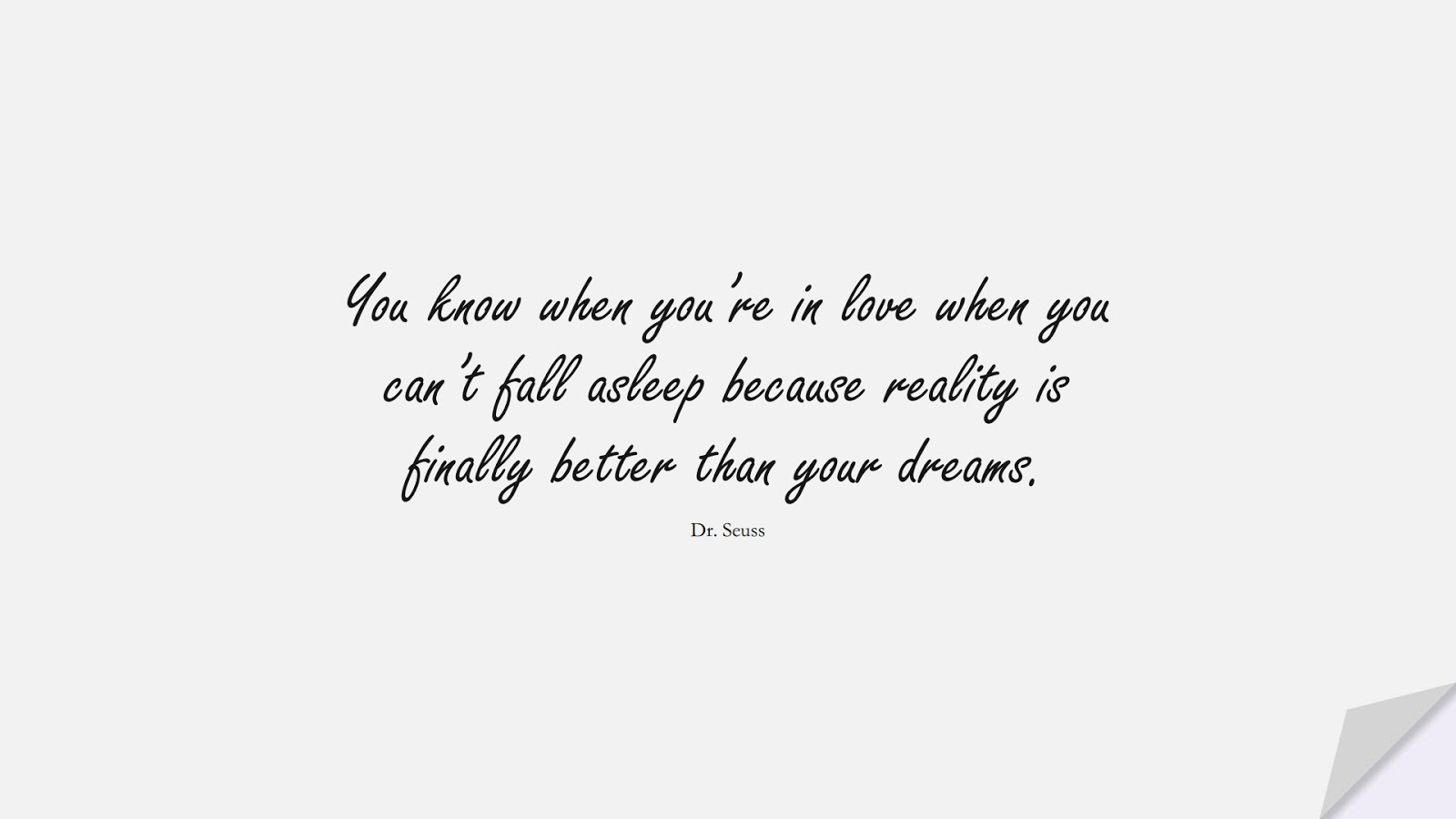 You know when you're in love when you can't fall asleep because reality is finally better than your dreams. (Dr. Seuss);  #LoveQuotes