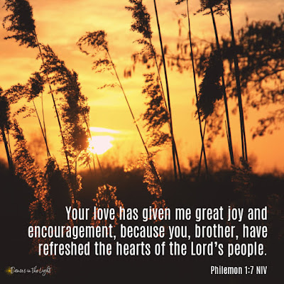Your love has given me great joy and encouragement, because you, brother, have refreshed the hearts of the Lord's people. Philemon 1:7
