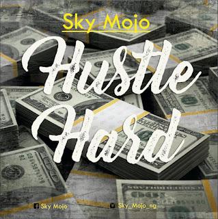 DOWNLOAD MUSIC: SKY MOJO - HUSTLE HARD @SAMP