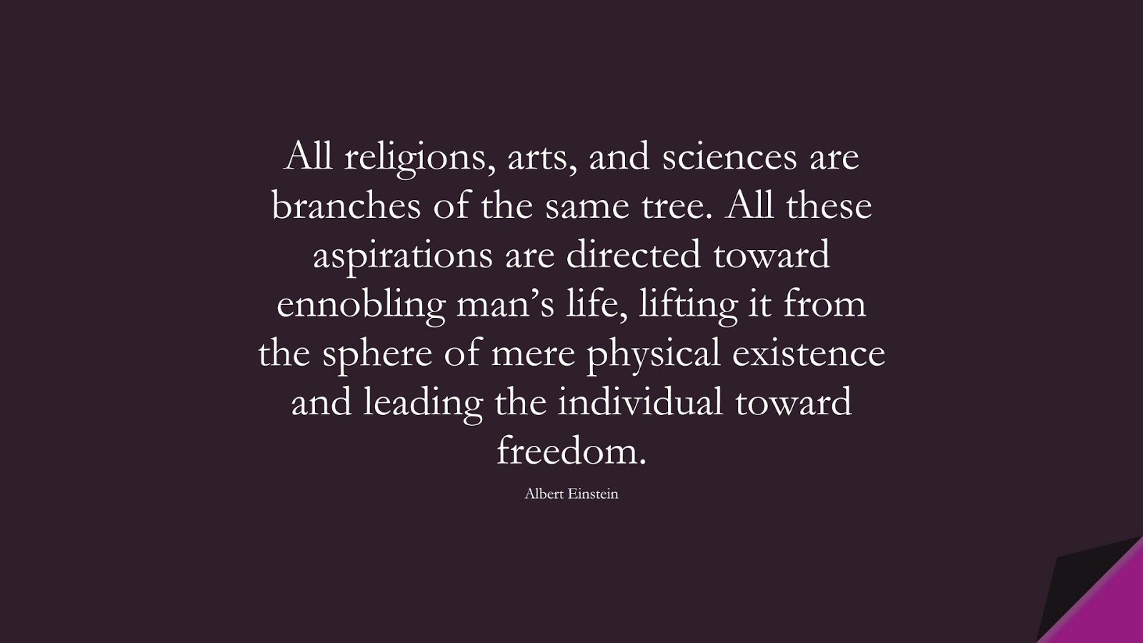 All religions, arts, and sciences are branches of the same tree. All these aspirations are directed toward ennobling man's life, lifting it from the sphere of mere physical existence and leading the individual toward freedom. (Albert Einstein);  #HumanityQuotes