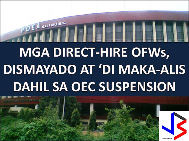 "Direct hired Overseas Filipino Workers (OFW) are the number 1 affected of suspension of processing and issuance of Overseas Employment Certificate (OEC) as implemented last April 25, 2017  The suspension is base on Administrative Order No. 155 issued by Labor and Employment Secretary Silvestre Bello III to stop the processing of new direct hires after receiving reports that they become targets of some unscrupulous personnel of the Philippine Overseas Employment Administration (POEA).  ""We are strictly implementing the ban on direct hires. No exemptions shall be issued effective April 25 after we have gathered information on the anomalies and illegal extortion activities within the agency (POEA),"" Bello said.  As a result of the suspension of OEC processing and issuance, direct-hired OFWs cannot leave the country. Also, vacationing direct-hired OFWs cannot go back to work abroad until the suspension is implemented."
