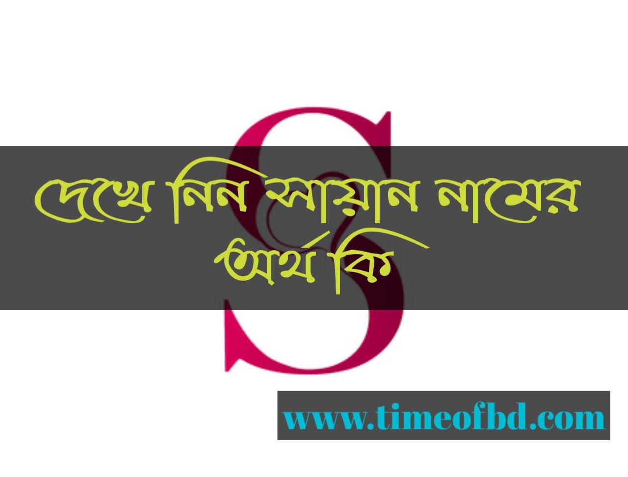 Sayan name meaning in Bengali, সায়ান নামের অর্থ কি, সায়ান নামের বাংলা অর্থ কি, সায়ান নামের ইসলামিক অর্থ কি,
