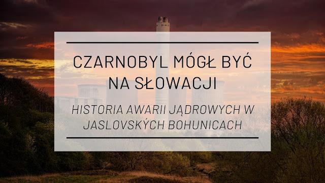 Czarnobyl mógł być na Słowacji - historia awarii jądrowych w Jaslovských Bohunicach