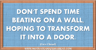 "36 Success Quotes To Motivate And Inspire You: ""Don't spend time beating on a wall, hoping to transform it into a door."" ― Coco Chanel"