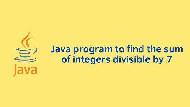 Java program to find the sum of integers divisible by 7