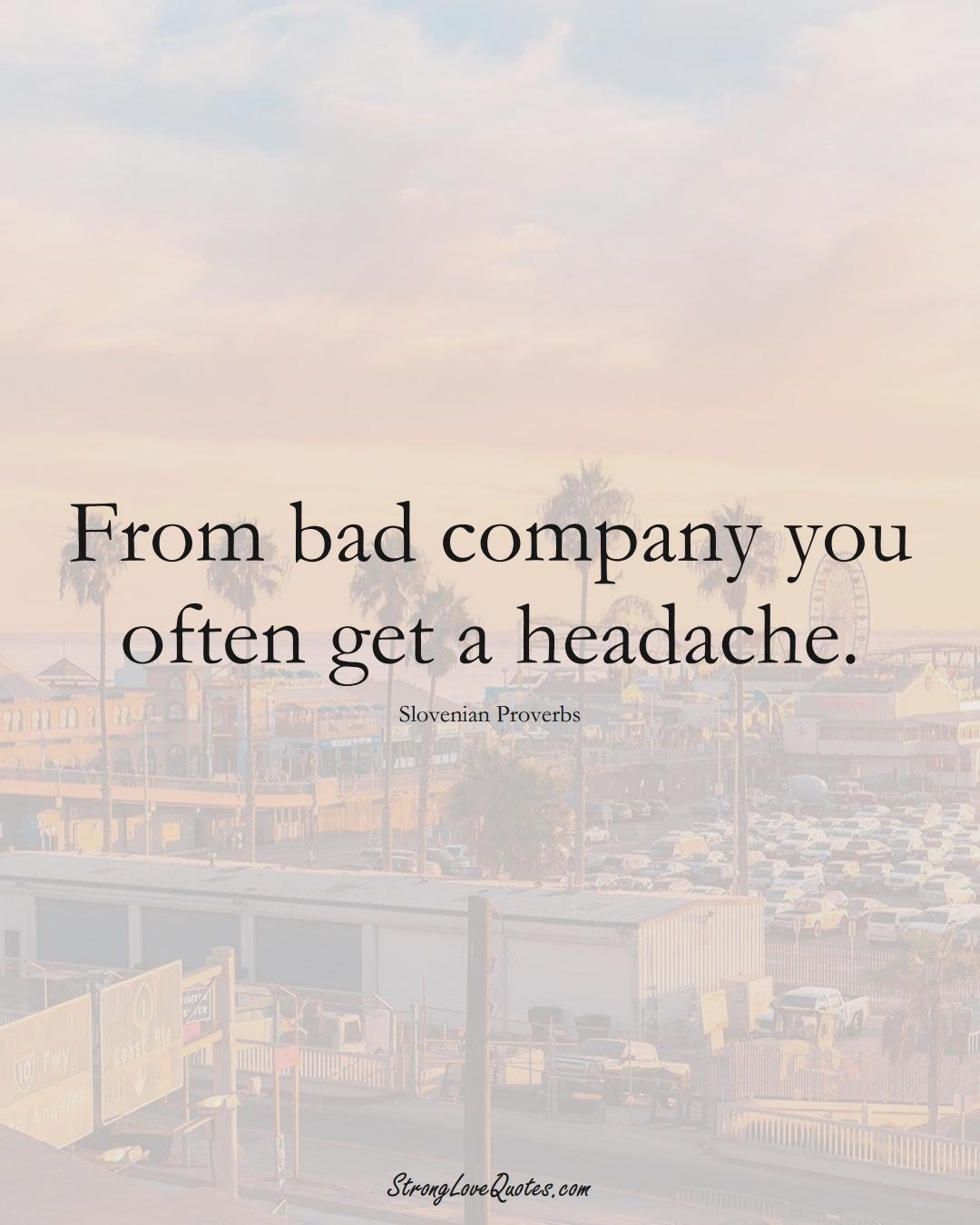 From bad company you often get a headache. (Slovenian Sayings);  #EuropeanSayings
