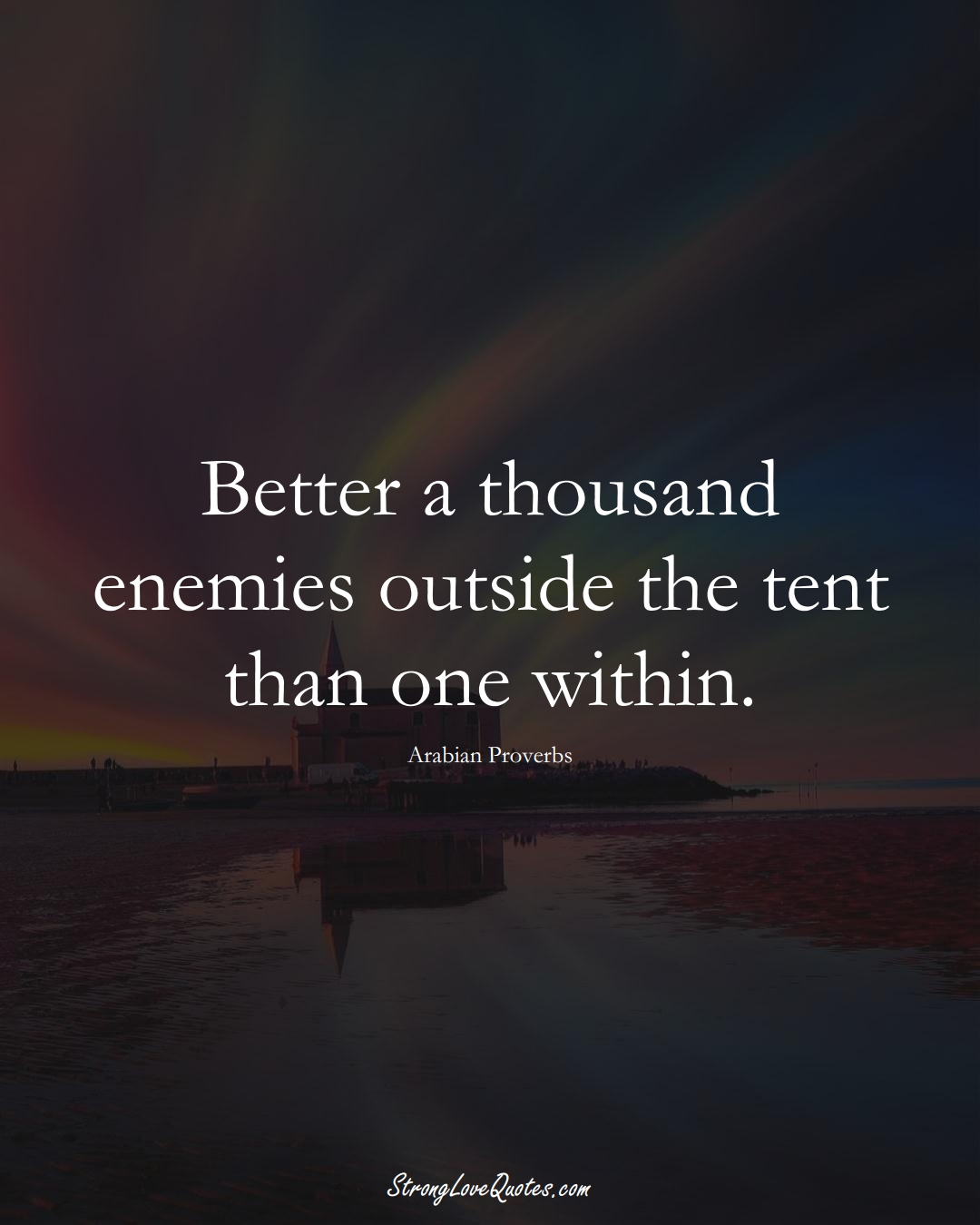 Better a thousand enemies outside the tent than one within. (Arabian Sayings);  #aVarietyofCulturesSayings