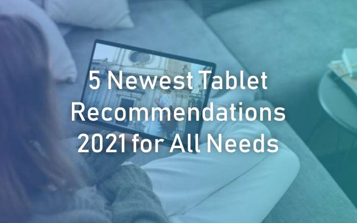 Newest Tablet Recommendations 2021 for All Needs