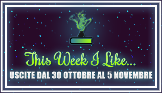 This Week I Like... dal 30 Ottobre al 5 Novembre
