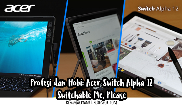 Profesi dan Hobi: Acer Switch Alpha 12, Switchable Me, Please?