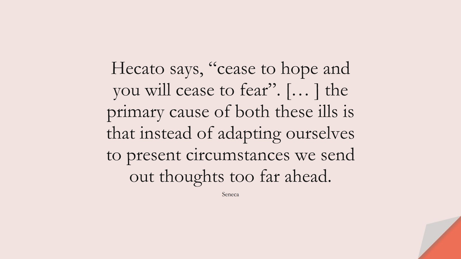 """Hecato says, """"cease to hope and you will cease to fear"""". [… ] the primary cause of both these ills is that instead of adapting ourselves to present circumstances we send out thoughts too far ahead. (Seneca);  #AnxietyQuotes"""