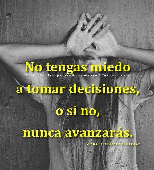 No tengas miedo a tomar decisiones, o si no, nunca avanzarás.  -Arnold Schwarzenegger