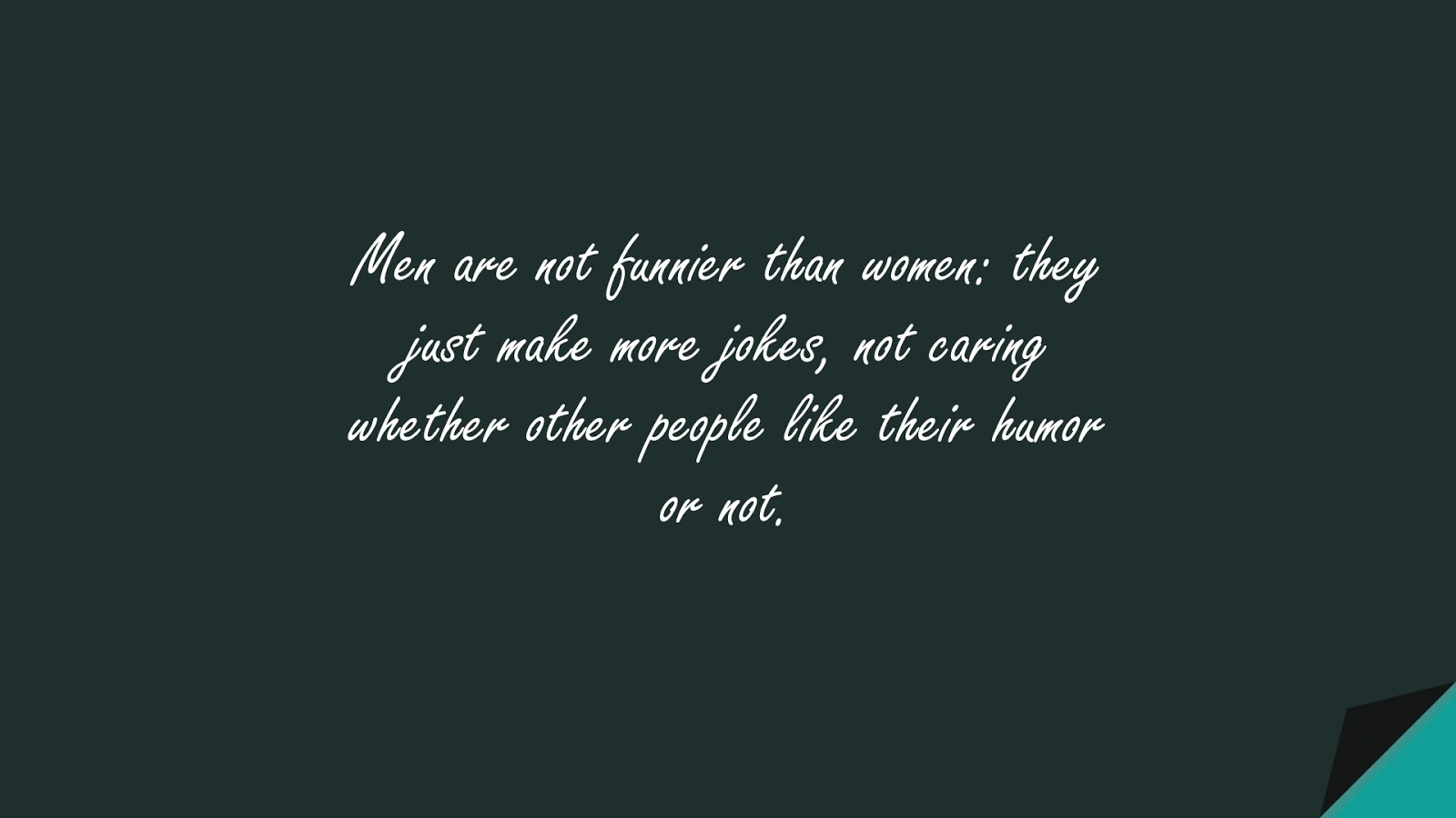 Men are not funnier than women: they just make more jokes, not caring whether other people like their humor or not.FALSE