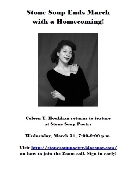 Stone Soup Ends March with a Homecoming! - Coleen T. Houlihan returns to feature  at Stone Soup Poetry - Wednesday, March 31, 7:00-9:00 p.m. - Visit http://stonesouppoetry.blogspot.com/ on how to join the Zoom call. Sign in early!