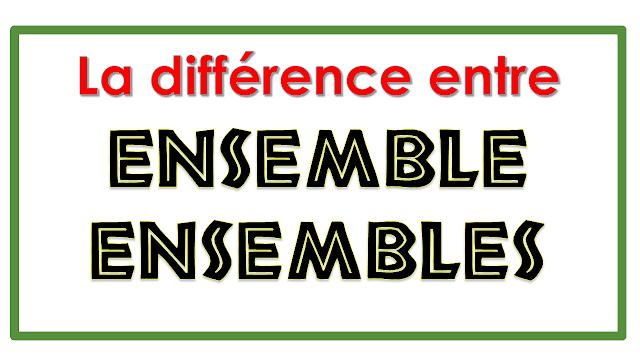La différence entre : ensemble et ensembles