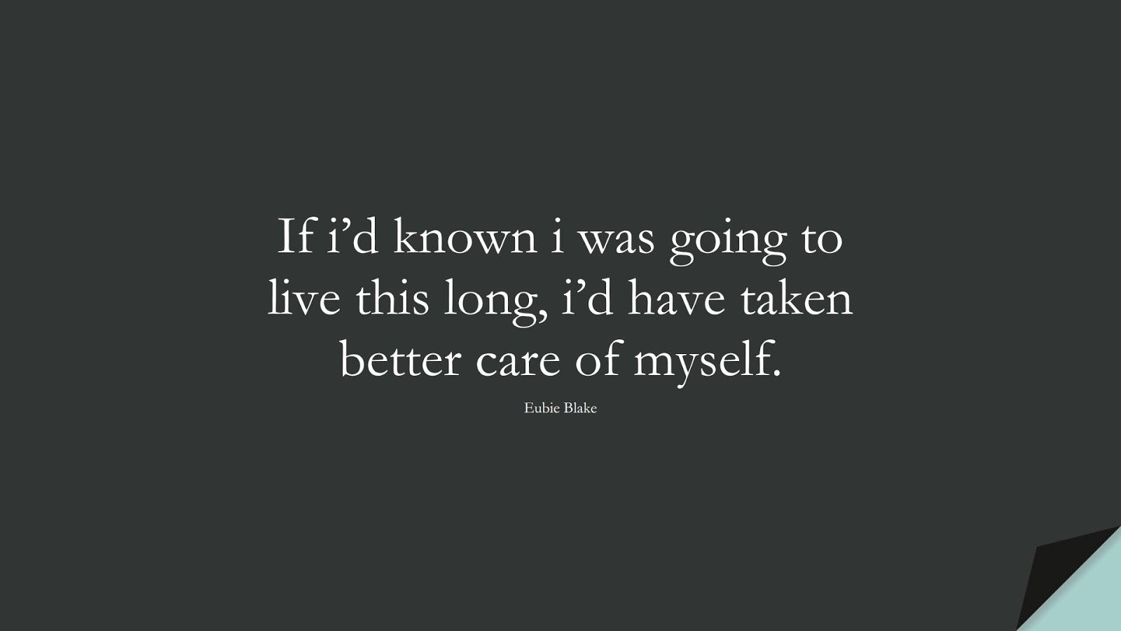If i'd known i was going to live this long, i'd have taken better care of myself. (Eubie Blake);  #HealthQuotes