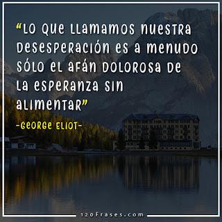 Lo que llamamos nuestra desesperación es a menudo sólo el afán dolorosa de la esperanza sin alimentar - George Eliot