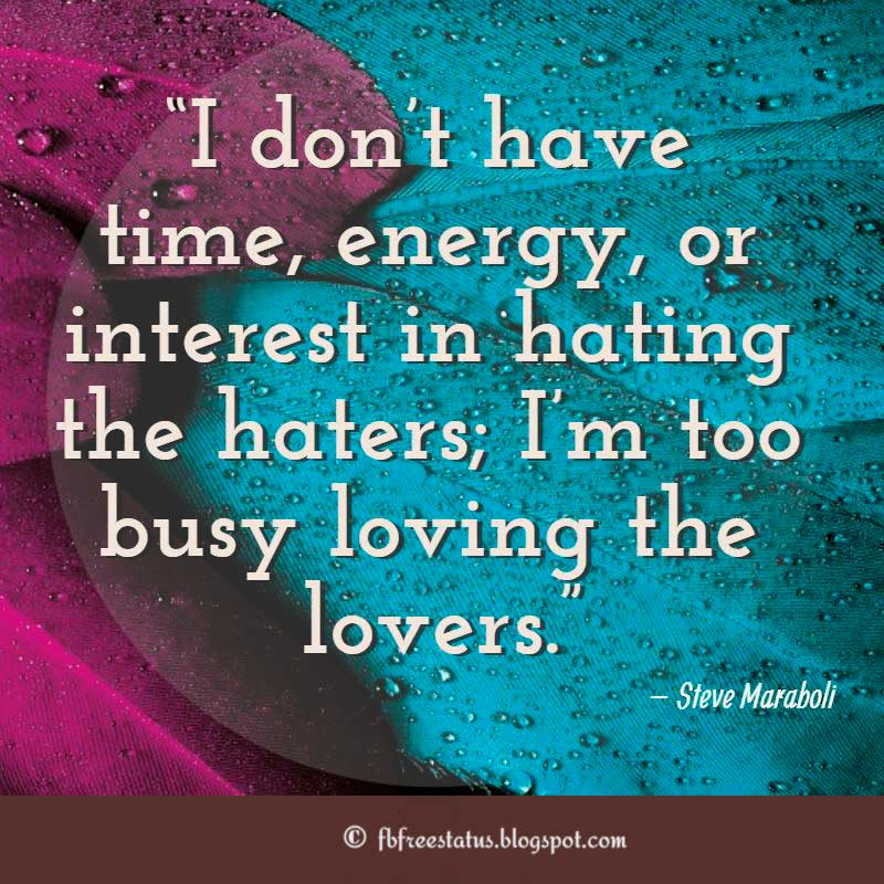 "Quotes about Hater, ""I don't have time, energy, or interest in hating the haters; I'm too busy loving the lovers."" – Steve Maraboli"
