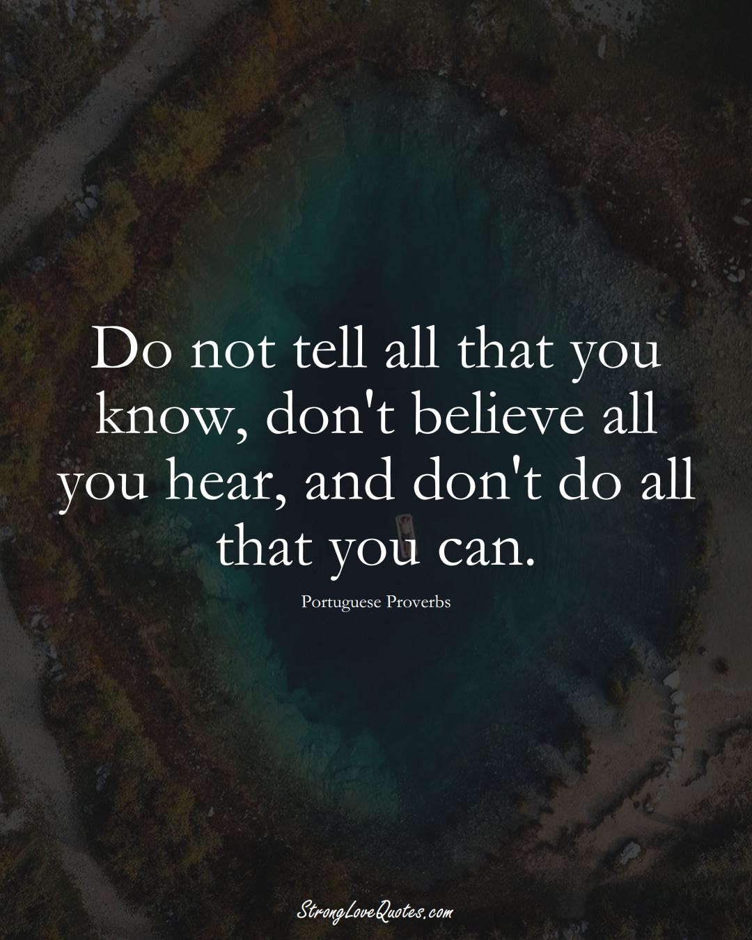 Do not tell all that you know, don't believe all you hear, and don't do all that you can. (Portuguese Sayings);  #EuropeanSayings