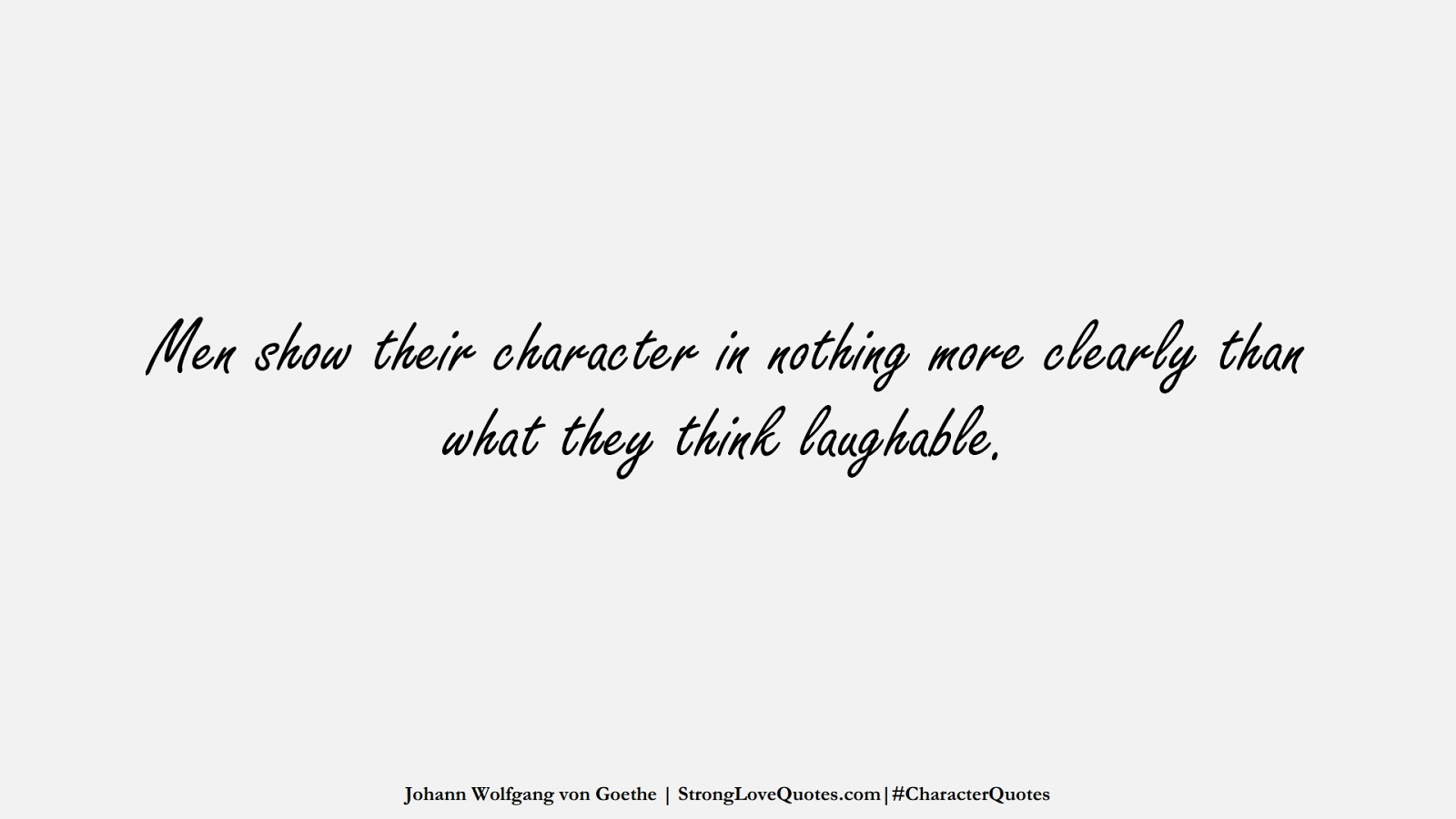 Men show their character in nothing more clearly than what they think laughable. (Johann Wolfgang von Goethe);  #CharacterQuotes