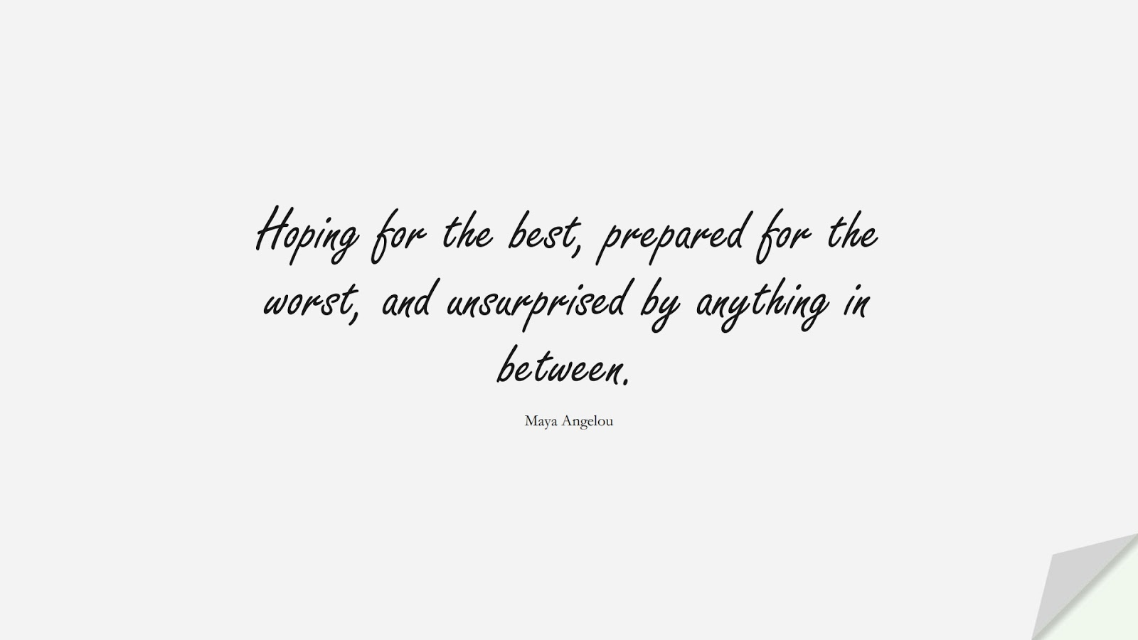 Hoping for the best, prepared for the worst, and unsurprised by anything in between. (Maya Angelou);  #BestQuotes