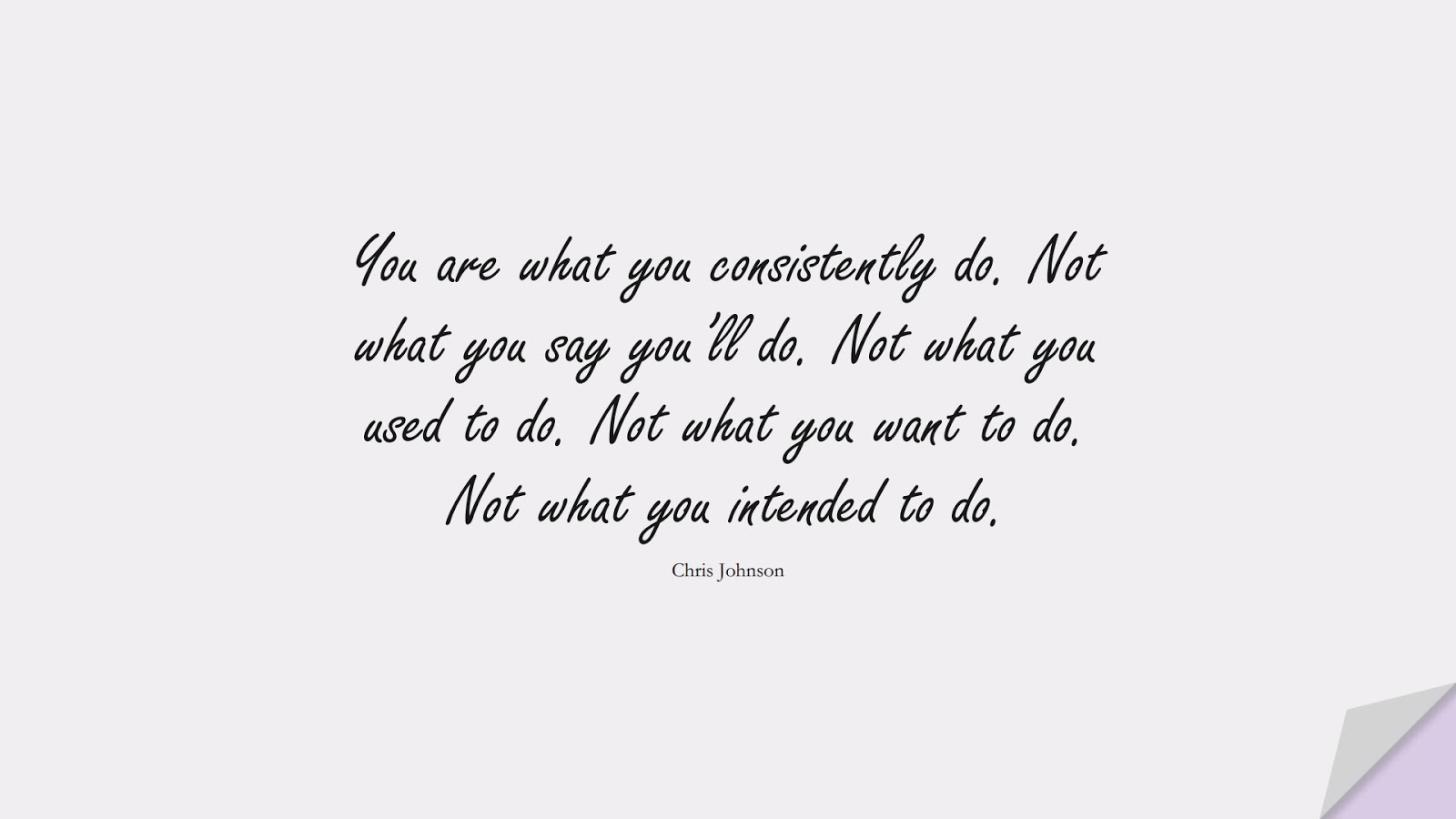 You are what you consistently do. Not what you say you'll do. Not what you used to do. Not what you want to do. Not what you intended to do. (Chris Johnson);  #NeverGiveUpQuotes