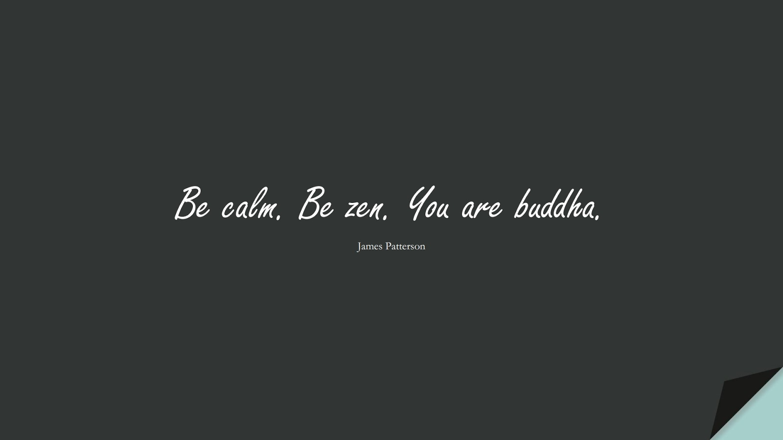 Be calm. Be zen. You are buddha. (James Patterson);  #CalmQuotes