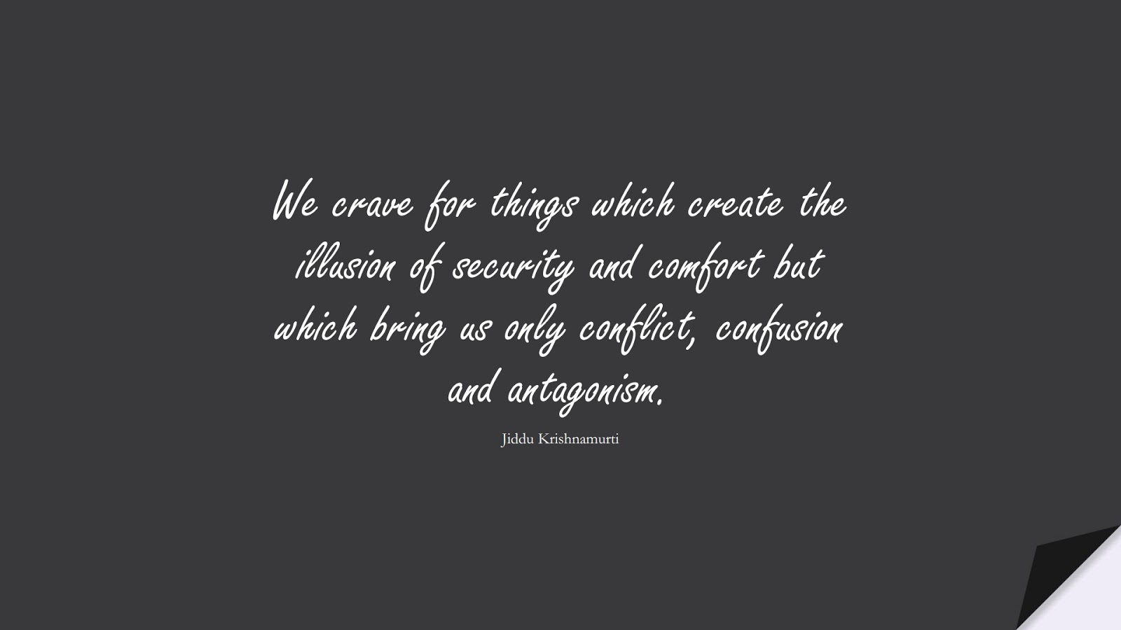 We crave for things which create the illusion of security and comfort but which bring us only conflict, confusion and antagonism. (Jiddu Krishnamurti);  #DepressionQuotes