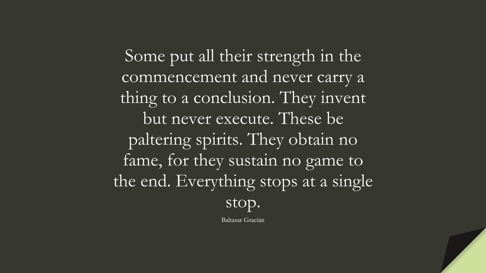 Some put all their strength in the commencement and never carry a thing to a conclusion. They invent but never execute. These be paltering spirits. They obtain no fame, for they sustain no game to the end. Everything stops at a single stop. (Baltasar Gracián);  #NeverGiveUpQuotes