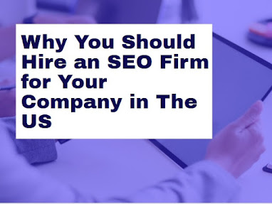 Crucial Reasons Why You Should Hire an SEO Firm for Your Company in The US