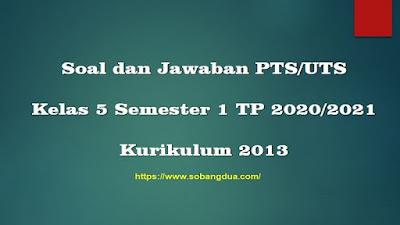 Soal PTS/UTS Kelas 5 Semester 1 SD/MI Kurikulum 2013 TP 2020/2021