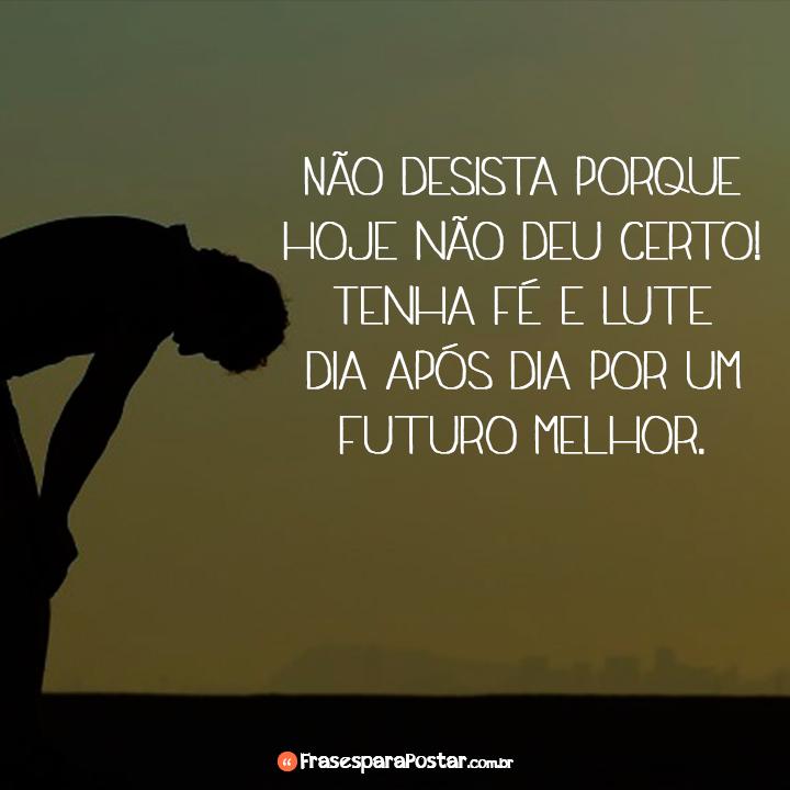 Não desista porque hoje não deu certo!