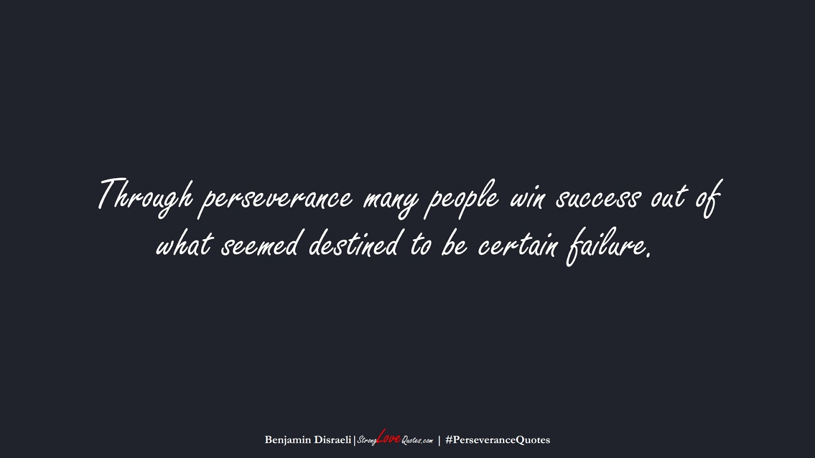 Through perseverance many people win success out of what seemed destined to be certain failure. (Benjamin Disraeli);  #PerseveranceQuotes