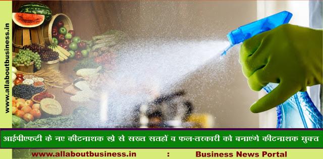 IPFT Develops Two New Disinfectant-सख्त सतहों व फल-सब्जियों को करेंगे कीटनाशक मुक्त
