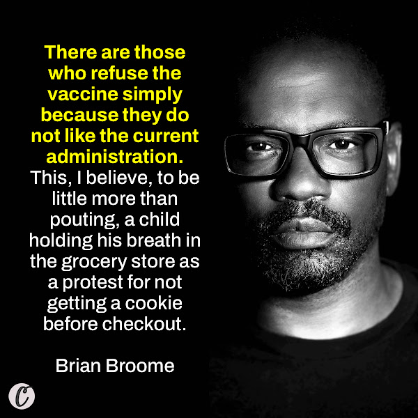 There are those who refuse the vaccine simply because they do not like the current administration. This, I believe, to be little more than pouting, a child holding his breath in the grocery store as a protest for not getting a cookie before checkout. — Brian Broome, K. Leroy Irvis Fellow and instructor in the Writing Program at the University of Pittsburgh