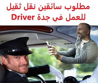 وظائف السعودية مطلوب سائقين نقل ثقيل للعمل في جدة Driver