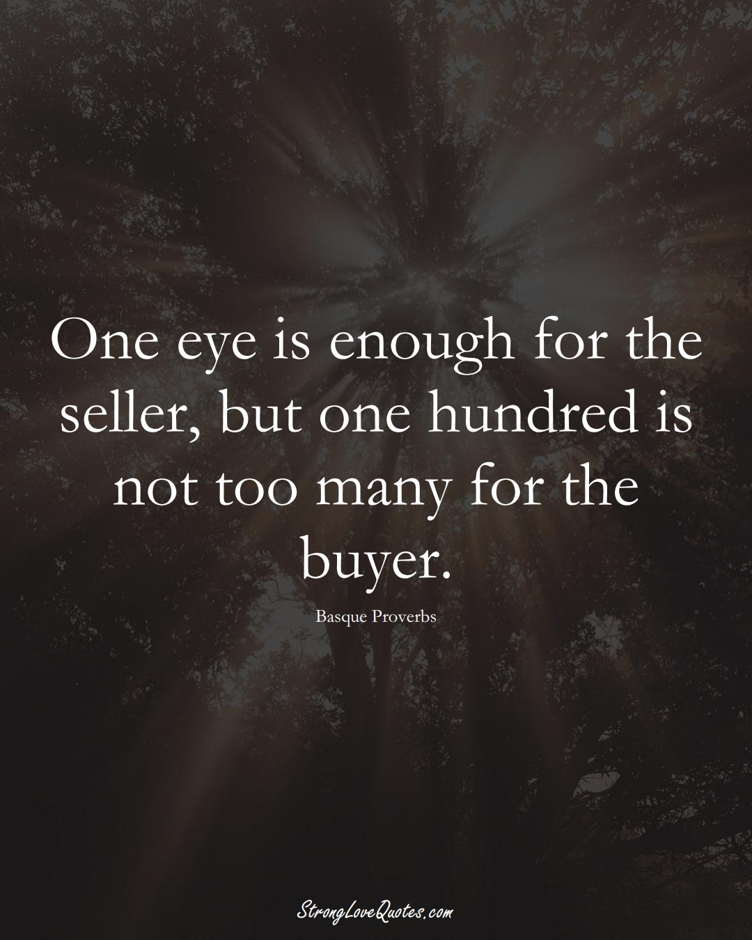 One eye is enough for the seller, but one hundred is not too many for the buyer. (Basque Sayings);  #EuropeanSayings