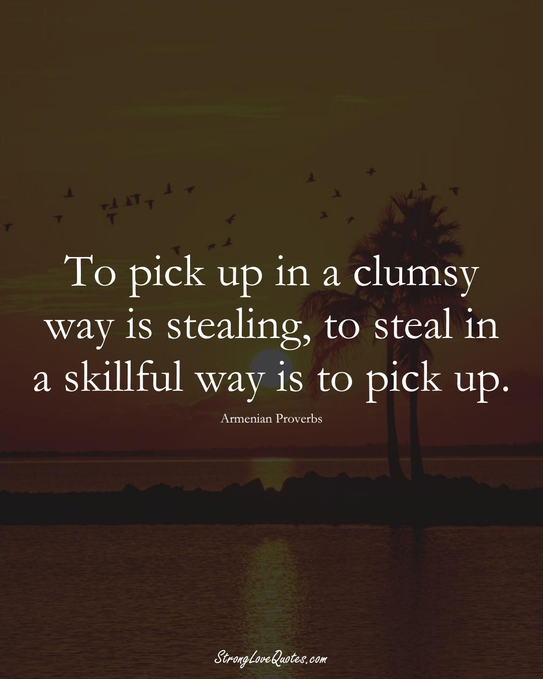 To pick up in a clumsy way is stealing, to steal in a skillful way is to pick up. (Armenian Sayings);  #AsianSayings