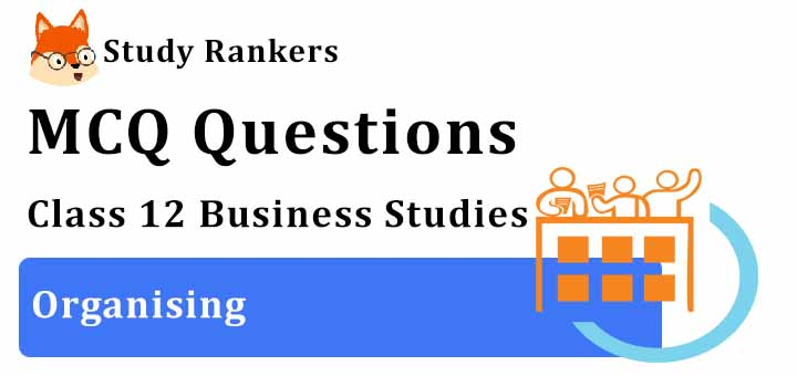 MCQ Questions for Class 12 Business Studies: Ch 5 Organising