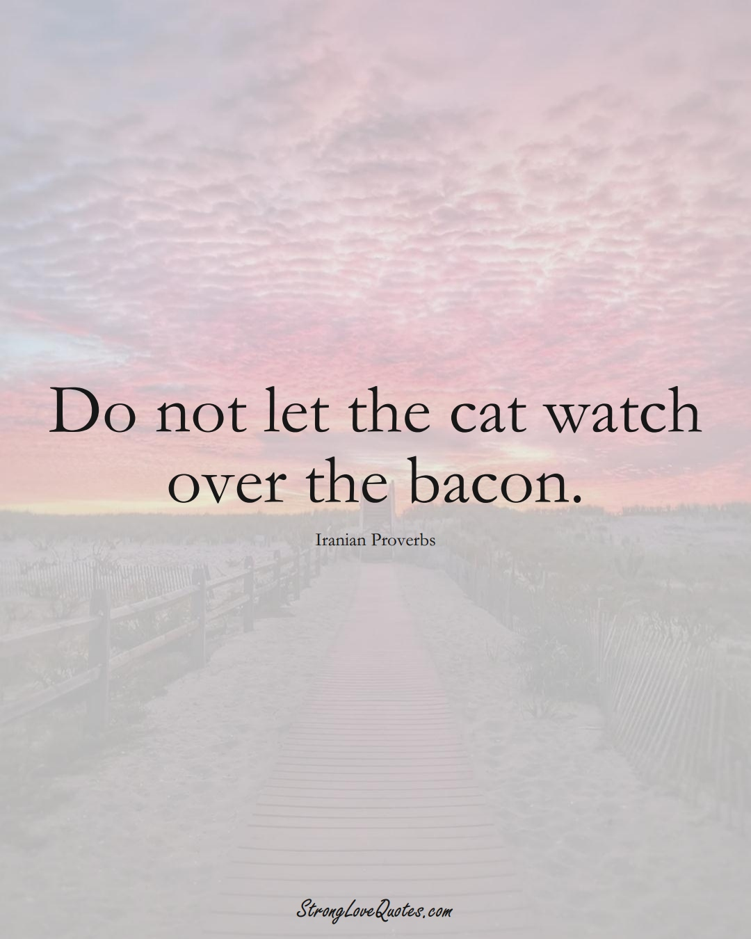 Do not let the cat watch over the bacon. (Iranian Sayings);  #MiddleEasternSayings