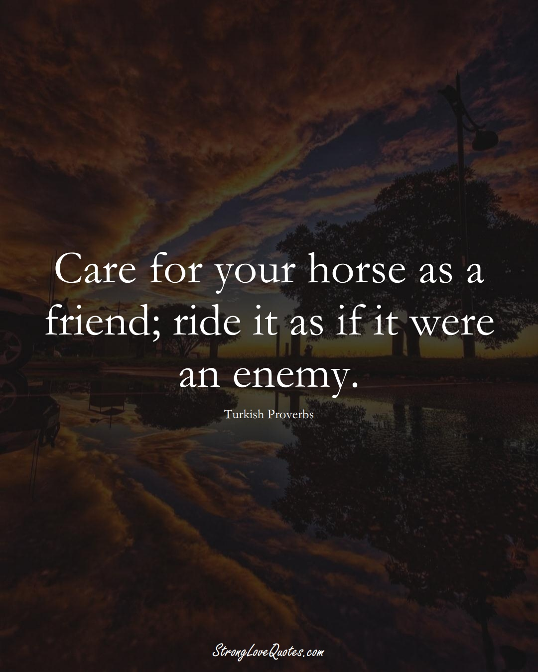 Care for your horse as a friend; ride it as if it were an enemy. (Turkish Sayings);  #MiddleEasternSayings