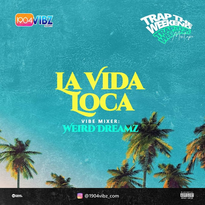 MIXTAPE: 1904vibz.com Ft Weird Dreamz - La Vida Loca(Trap the Weekend)
