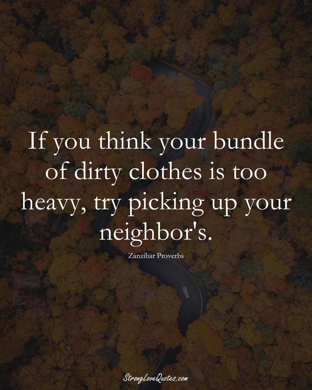 If you think your bundle of dirty clothes is too heavy, try picking up your neighbor's. (Zanzibar Sayings);  #AfricanSayings