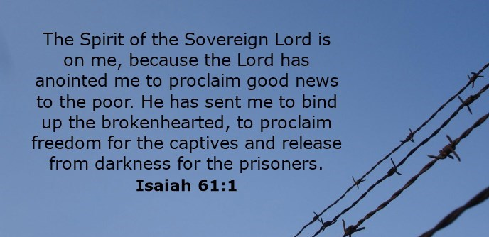 The Spirit of the Sovereign Lord is on me, because the Lord has anointed me to proclaim good news to the poor. He has sent me to bind up the brokenhearted, to proclaim freedom for the captives and release from darkness for the prisoners.