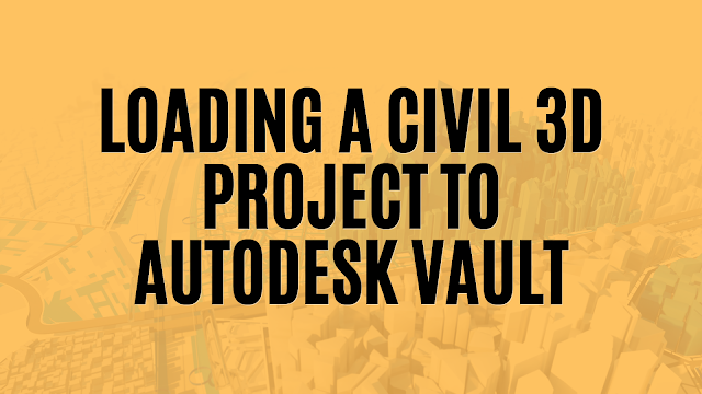Loading a Civil 3D Project to Autodesk Vault