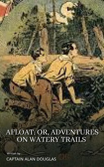 Afloat; Or, Adventures on Watery Trails